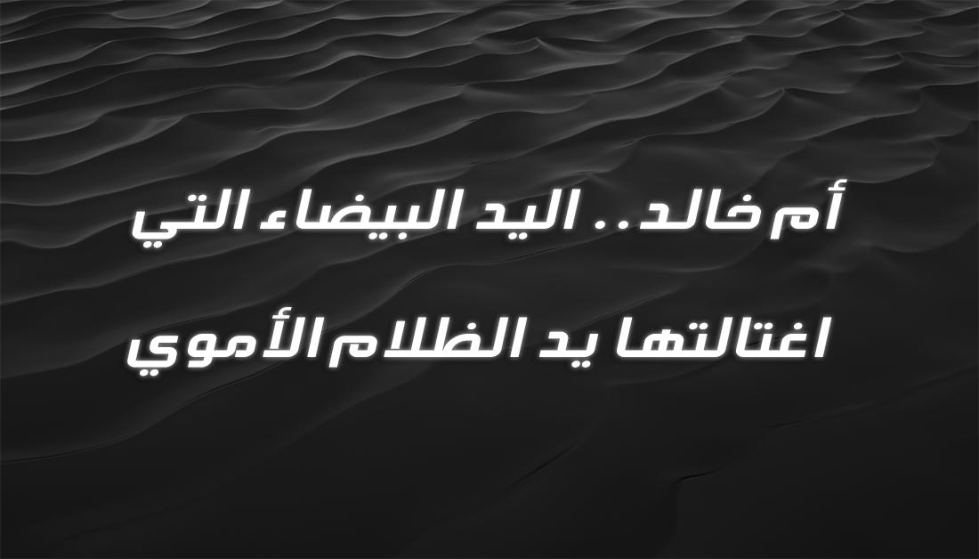 أم خالد .. اليد البيضاء التي اغتالتها يد الظلام الأموي